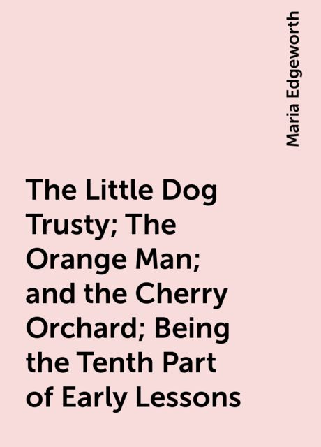The Little Dog Trusty; The Orange Man; and the Cherry Orchard; Being the Tenth Part of Early Lessons, Maria Edgeworth