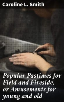 Popular Pastimes for Field and Fireside, or Amusements for young and old, Caroline Smith