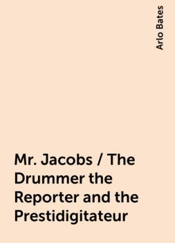 Mr. Jacobs / The Drummer the Reporter and the Prestidigitateur, Arlo Bates