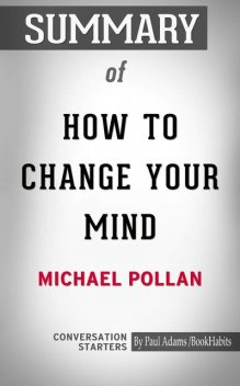 Summary of How to Change Your Mind: What the New Science of Psychedelics Teaches Us About Consciousness, Dying, Addiction, Depression, and Transcendence, Paul Adams
