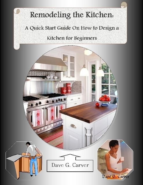 Remodeling the Kitchen: A Quick Start Guide On How to Design a Kitchen for Beginners, Malibu Publishing, Dave G.Carver