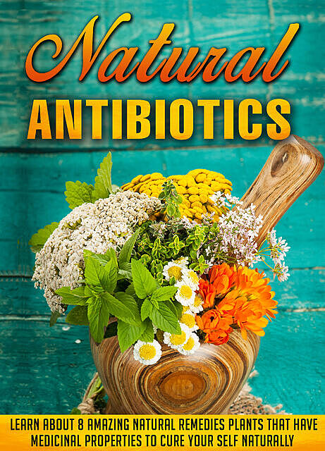 Natural Antibiotics Learn Eight Amazing Natural Remedies that Have Medicinal Properties to Cure Yourself Naturally, Old Natural Ways