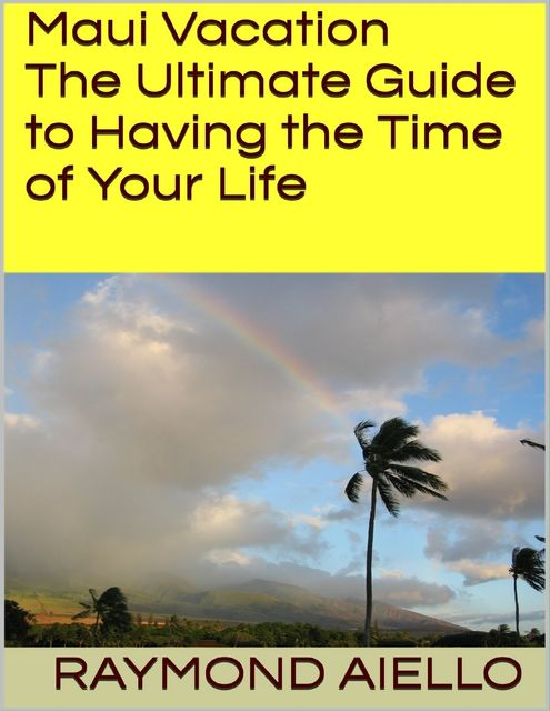 Maui Vacation: The Ultimate Guide to Having the Time of Your Life, Raymond Aiello