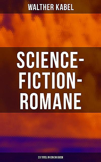 Science-Fiction-Romane: 33 Titel in einem Buch, Walther Kabel