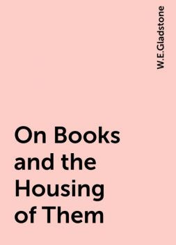 On Books and the Housing of Them, W.E.Gladstone