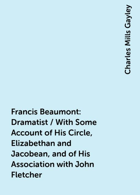 Francis Beaumont: Dramatist / With Some Account of His Circle, Elizabethan and Jacobean, and of His Association with John Fletcher, Charles Mills Gayley