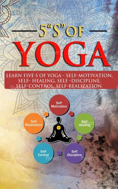 """5 """"S"""" of yoga: A book for all ages to learn about 5 """"S"""" s of yoga – Self-discipline, Self-control, Self-motivation, Self-healing and Self-relaisation: A book for all ages to learn about 5 """"S"""" s of yoga – self-discipline, self-control,: A book for all ages,"""