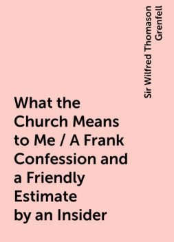What the Church Means to Me / A Frank Confession and a Friendly Estimate by an Insider, Sir Wilfred Thomason Grenfell