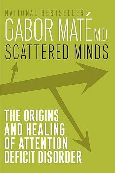 Scattered Minds: The Origins and Healing of Attention Deficit Disorder, Gabor Mate