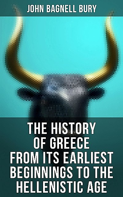 The History of Greece from Its Earliest Beginnings to the Hellenistic Age, John Bagnell Bury