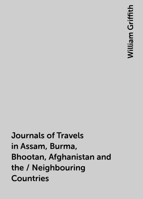 Journals of Travels in Assam, Burma, Bhootan, Afghanistan and the / Neighbouring Countries, William Griffith