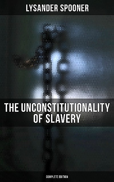 The Unconstitutionality of Slavery (Complete Edition), Lysander Spooner