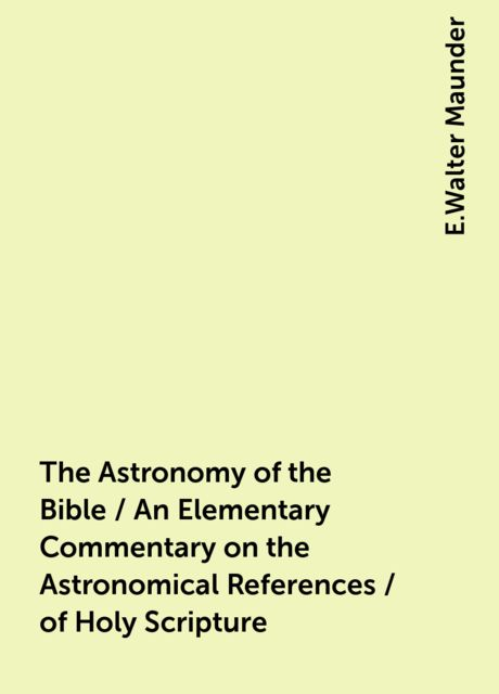 The Astronomy of the Bible / An Elementary Commentary on the Astronomical References / of Holy Scripture, E.Walter Maunder