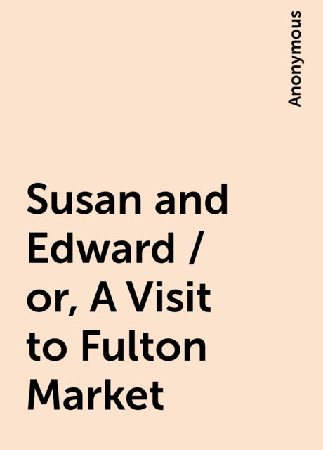Susan and Edward / or, A Visit to Fulton Market,