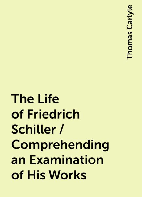 The Life of Friedrich Schiller / Comprehending an Examination of His Works, Thomas Carlyle