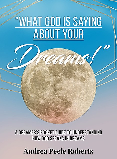 """""""What God Is Saying About Your Dreams!"""", Andrea Peele Roberts"""