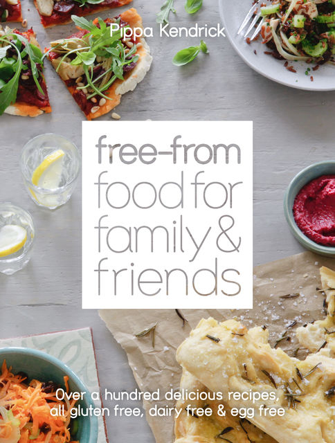 Free-From Food for Family and Friends: Over a hundred delicious recipes, all gluten-free, dairy-free and egg-free, Pippa Kendrick