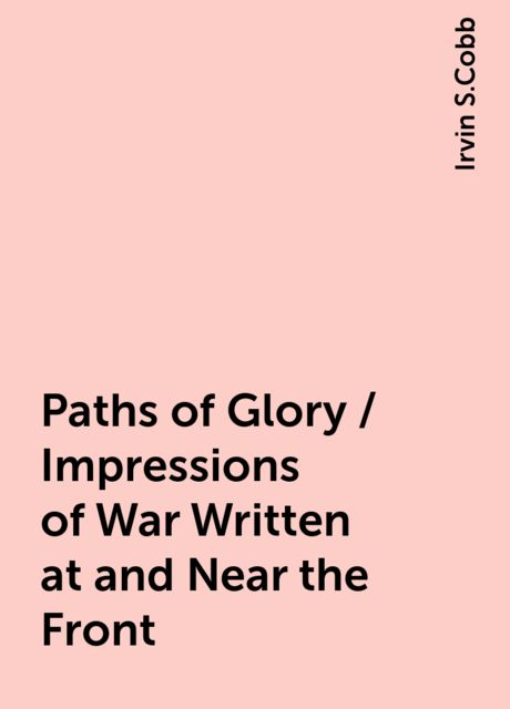 Paths of Glory / Impressions of War Written at and Near the Front, Irvin S.Cobb