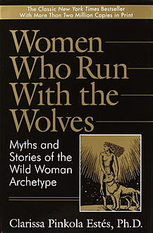 Clarissa Pincola Estes – Women Who Run With The Wolves – Myths And Storie by the Wild Woman Archetype, Clarissa Pincola Estes
