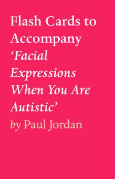 Flash Cards to Accompany 'Facial Expressions When You Are Autistic', Paul Jordan