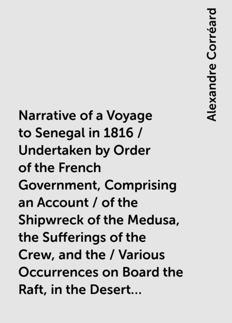 Narrative of a Voyage to Senegal in 1816 / Undertaken by Order of the French Government, Comprising an Account / of the Shipwreck of the Medusa, the Sufferings of the Crew, and the / Various Occurrences on Board the Raft, in the Desert of Zaara, at / St, Alexandre Corréard