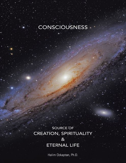 Consciousness Source of Creation, Spirituality & Eternal Life, Ph.D., Halim Ozkaptan