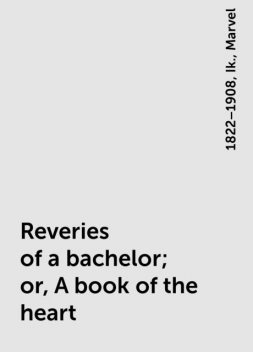 Reveries of a bachelor; or, A book of the heart, 1822–1908, Ik., Marvel