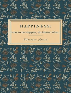 Happiness – How to Be Happier, No Matter What, Victoria Lewin