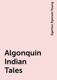 Algonquin Indian Tales, Egerton Ryerson Young