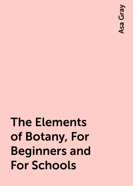 The Elements of Botany, For Beginners and For Schools, Asa Gray