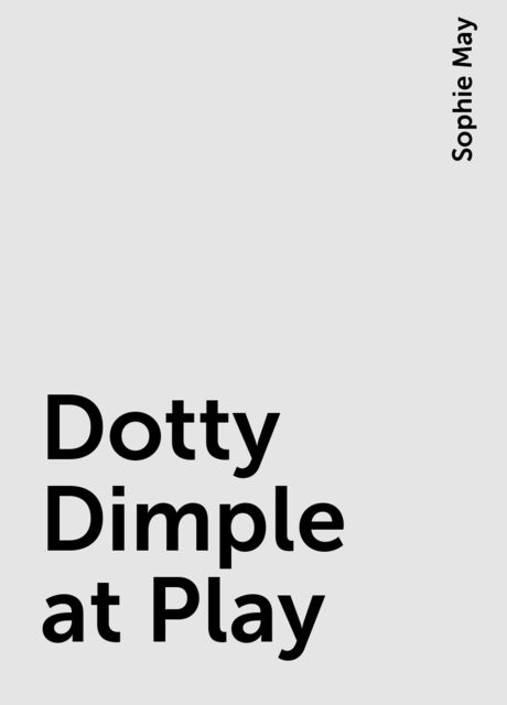Dotty Dimple at Play, Sophie May
