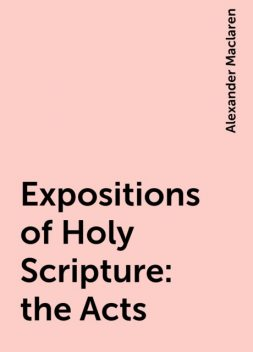 Expositions of Holy Scripture: the Acts, Alexander Maclaren