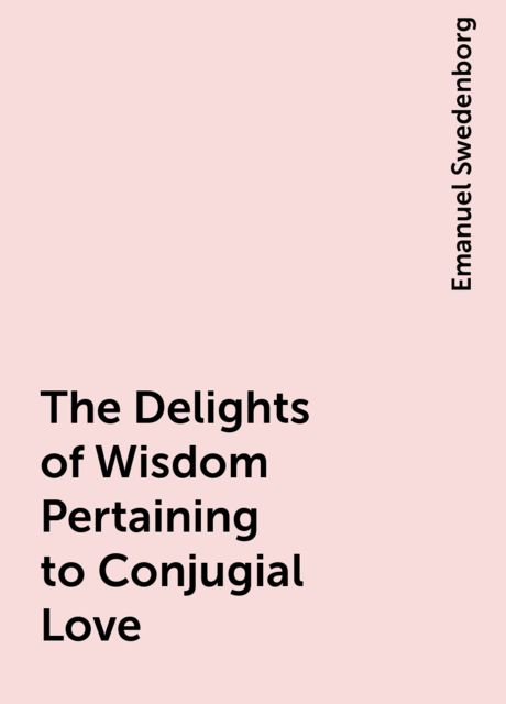 The Delights of Wisdom Pertaining to Conjugial Love, Emanuel Swedenborg
