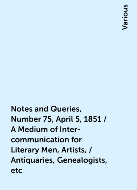 Notes and Queries, Number 75, April 5, 1851 / A Medium of Inter-communication for Literary Men, Artists, / Antiquaries, Genealogists, etc, Various