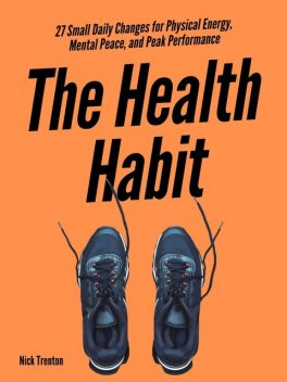 The Health Habit: 27 Small Daily Changes for Physical Energy, Mental Peace, and Peak Performance, Nick Trenton