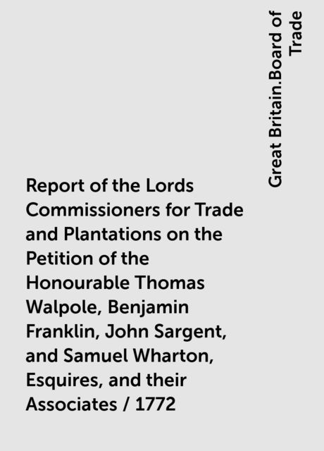 Report of the Lords Commissioners for Trade and Plantations on the Petition of the Honourable Thomas Walpole, Benjamin Franklin, John Sargent, and Samuel Wharton, Esquires, and their Associates / 1772, Great Britain.Board of Trade