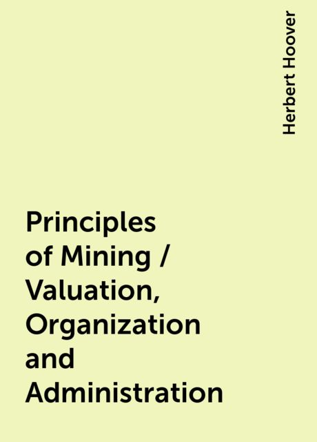 Principles of Mining / Valuation, Organization and Administration, Herbert Hoover