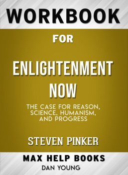 Workbook for Enlightenment Now: The Case for Reason, Science, Humanism, and Progress (Max-Help Books), Dan Young