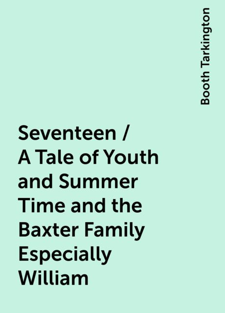 Seventeen / A Tale of Youth and Summer Time and the Baxter Family Especially William, Booth Tarkington
