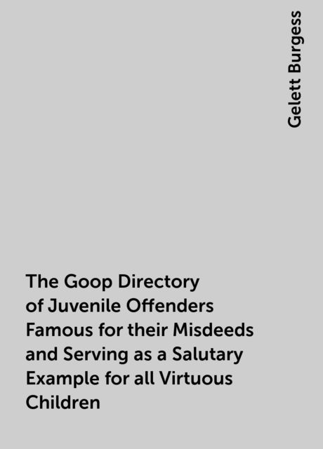 The Goop Directory of Juvenile Offenders Famous for their Misdeeds and Serving as a Salutary Example for all Virtuous Children, Gelett Burgess