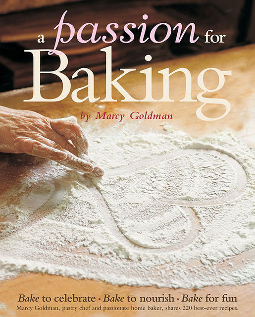 A Passion for Baking: Bake to Nourish, Bake to Celebrate, Bake for Love, Marcy Goldman