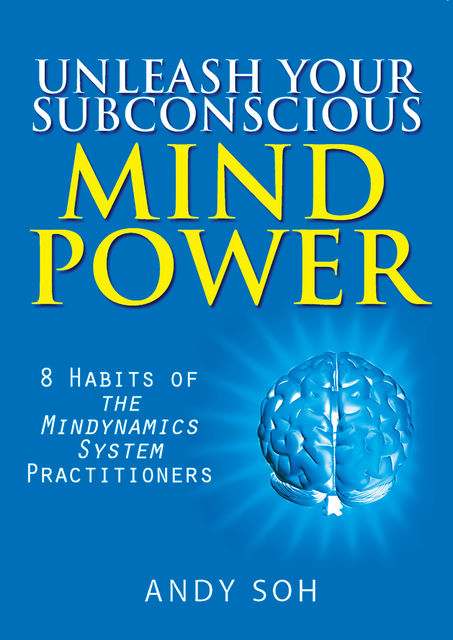 Unleash Your Subconscious Mind Power: 8 Habits of The Mindynamics System Practitioners, Andy Soh