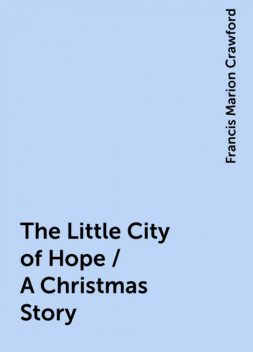 The Little City of Hope / A Christmas Story, Francis Marion Crawford