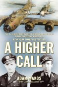 A Higher Call: An Incredible True Story of Combat and Chivalry in the War-Torn Skies of World War II, Adam Makos