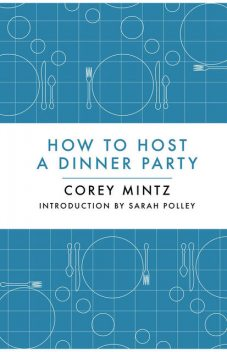 How to Host a Dinner Party, Corey Mintz