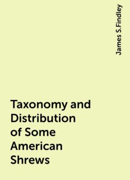 Taxonomy and Distribution of Some American Shrews, James S.Findley