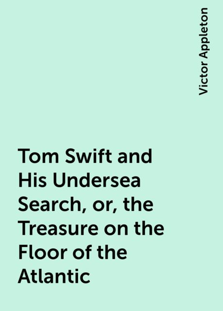 Tom Swift and His Undersea Search, or, the Treasure on the Floor of the Atlantic, Victor Appleton