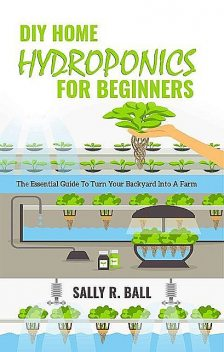 DIY Home Hydroponics For Beginners: The Essential Guide To Turn Your Backyard Into A Farm, Sally R. Ball