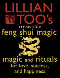 Lillian Too's Irresistible Feng Shui Magic: Magic and Rituals for Love, Success and Happiness, Lillian Too