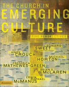 The Church in Emerging Culture: Five Perspectives, Frederica Mathewes-Green, Erwin McManus, Brian McLaren, Michael Horton, Andy Crouch